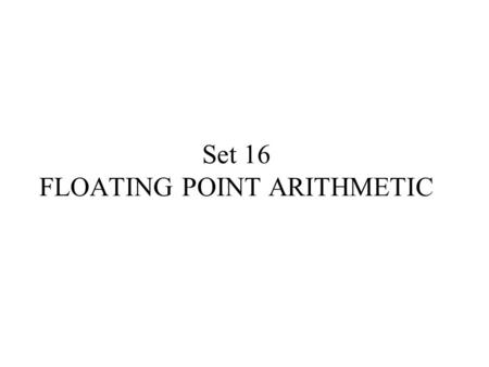Set 16 FLOATING POINT ARITHMETIC. TOPICS Binary representation of floating point Numbers Computer representation of floating point numbers Floating point.