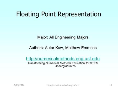 8/25/2014  1 Floating Point Representation Major: All Engineering Majors Authors: Autar Kaw, Matthew Emmons