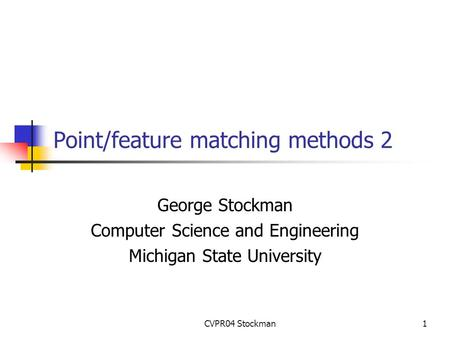 CVPR04 Stockman1 Point/feature matching methods 2 George Stockman Computer Science and Engineering Michigan State University.