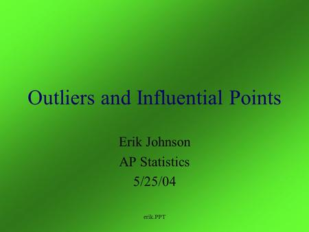 erik.PPT Outliers and Influential Points Erik Johnson AP Statistics 5/25/04.