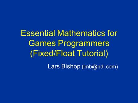 Essential Mathematics for Games Programmers (Fixed/Float Tutorial) Lars Bishop