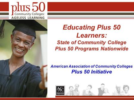 Educating Plus 50 Learners: State of Community College Plus 50 Programs Nationwide American Association of Community Colleges Plus 50 Initiative.