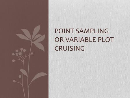 POINT SAMPLING OR VARIABLE PLOT CRUISING. Establishing Plots – Point Sampling A cruise method where the sample trees are selected proportional to their.
