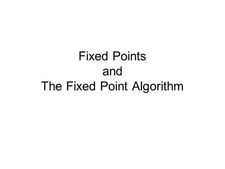 Fixed Points and The Fixed Point Algorithm. Fixed Points A fixed point for a function f(x) is a value x 0 in the domain of the function such that f(x.