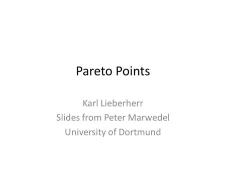 Pareto Points Karl Lieberherr Slides from Peter Marwedel University of Dortmund.