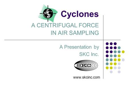 Cyclones A CENTRIFUGAL FORCE IN AIR SAMPLING A Presentation by SKC Inc. www.skcinc.com.