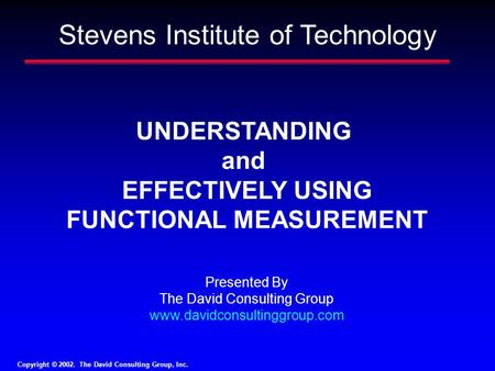 Copyright © 2002. The David Consulting Group, Inc. 1 UNDERSTANDING and EFFECTIVELY USING FUNCTIONAL MEASUREMENT Presented By The David Consulting Group.