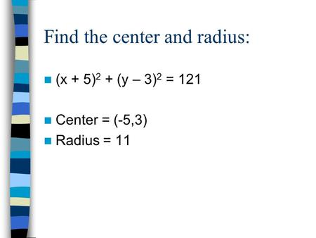 Find the center and radius: (x + 5) 2 + (y – 3) 2 = 121 Center = (-5,3) Radius = 11.