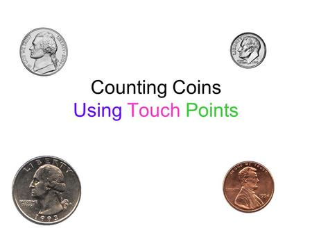 Counting Coins Using Touch Points Touch Points We always count by 5's when we are using touch points on the coins Each touch point is worth 5 cents A.