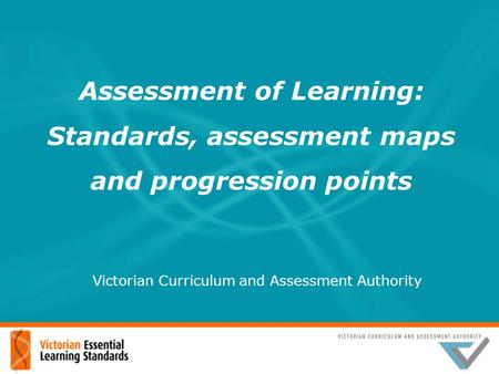Assessment of Learning: Standards, assessment maps and progression points Victorian Curriculum and Assessment Authority.