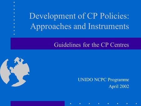 Development of CP Policies: Approaches and Instruments Guidelines for the CP Centres UNIDO NCPC Programme April 2002.