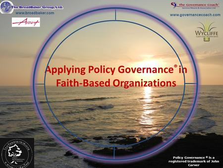 Applying Policy Governance ® in Faith-Based Organizations Policy Governance ® is a registered trademark of John Carver www.governancecoach.com www.broadbaker.com.