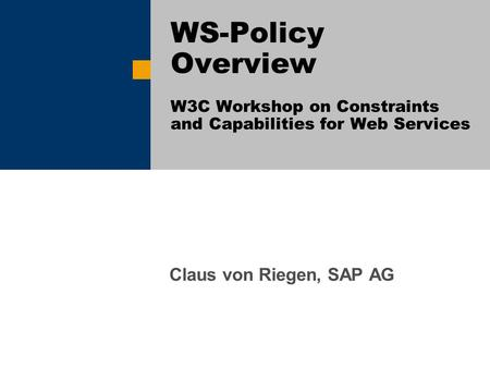 Claus von Riegen, SAP AG WS-Policy Overview W3C Workshop on Constraints and Capabilities for Web Services.