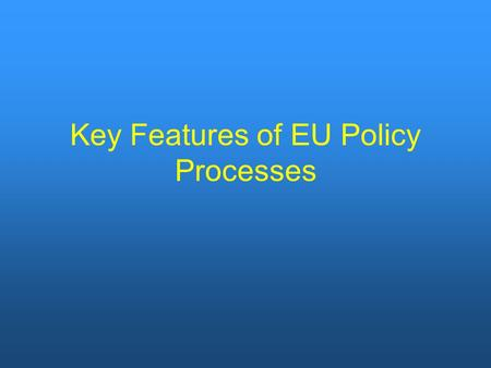 Key Features of EU Policy Processes. A straightforward 'standard' policy-making system was set out in the EEC Treaty The Commission proposes The Parliament.
