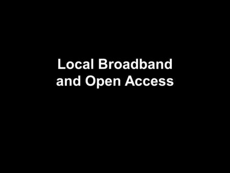 Local Broadband and Open Access. Context Asymetric regulation: cable and telcos Broadband deployment: xDSL v. Cable modems Mergers cause policy review.