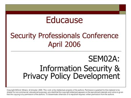 Educause Security Professionals Conference April 2006 SEM02A: Information Security & Privacy Policy Development Copyright Milford, Mitrano, & Schuster,
