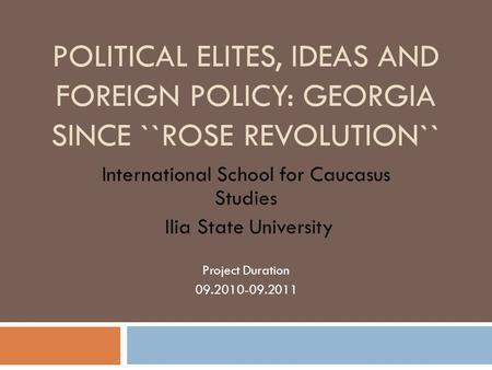 POLITICAL ELITES, IDEAS AND FOREIGN POLICY: GEORGIA SINCE ``ROSE REVOLUTION`` International School for Caucasus Studies Ilia State University Project Duration.