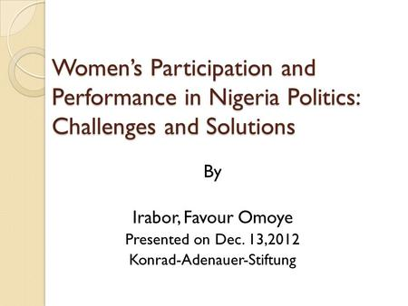 Women's Participation and Performance in Nigeria Politics: Challenges and Solutions By Irabor, Favour Omoye Presented on Dec. 13,2012 Konrad-Adenauer-Stiftung.