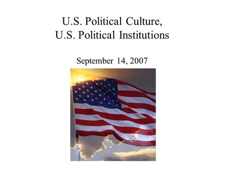 U.S. Political Culture, U.S. Political Institutions September 14, 2007.