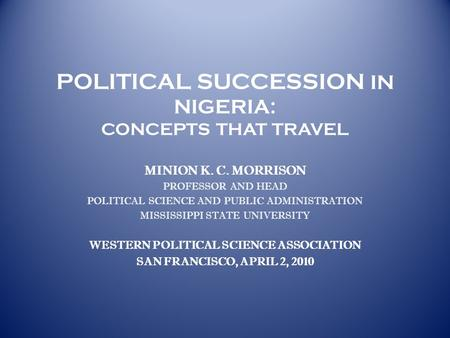 POLITICAL SUCCESSION IN NIGERIA: CONCEPTS THAT TRAVEL MINION K. C. MORRISON PROFESSOR AND HEAD POLITICAL SCIENCE AND PUBLIC ADMINISTRATION MISSISSIPPI.