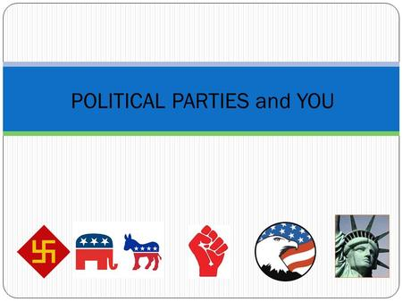 POLITICAL PARTIES and YOU. WHAT IS A POLITICAL PARTY? Political Party: An organization of individuals with broad, common interests who organize to win.