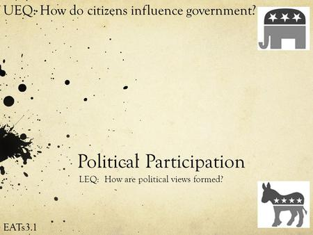 Political Participation LEQ: How are political views formed? UEQ: How do citizens influence government? EATs3.1.