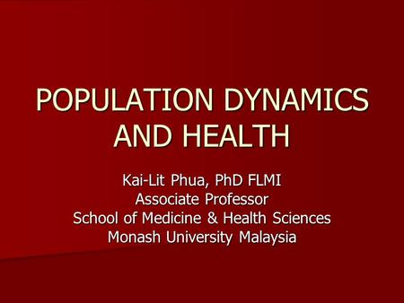 POPULATION DYNAMICS AND HEALTH Kai-Lit Phua, PhD FLMI Associate Professor School of Medicine & Health Sciences Monash University Malaysia.