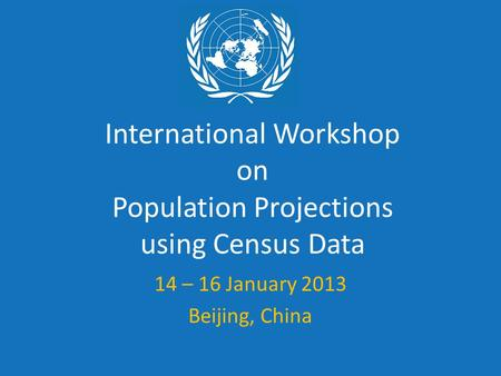 International Workshop on Population Projections using Census Data 14 – 16 January 2013 Beijing, China.