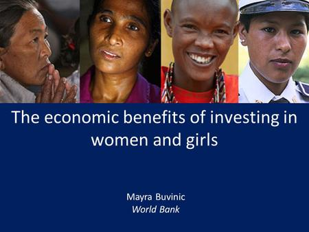 An Overview Mayra Buvinic World Bank The economic benefits of investing in women and girls.
