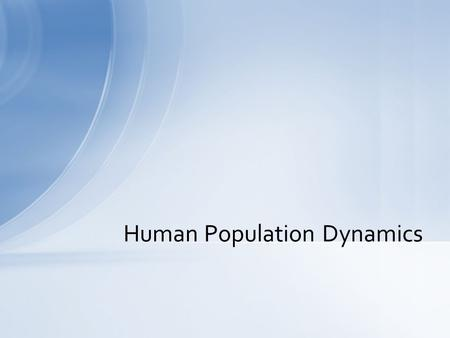 Human Population Dynamics. US –310,241,523 (Net gain of 1 person every 11 seconds) World –6,868,672,761 Current Population.