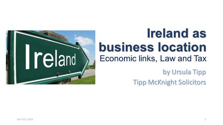 Ireland as a business location Ireland as a business location Economic links, Law and Tax by Ursula Tipp Tipp McKnight Solicitors April 23, 20141.