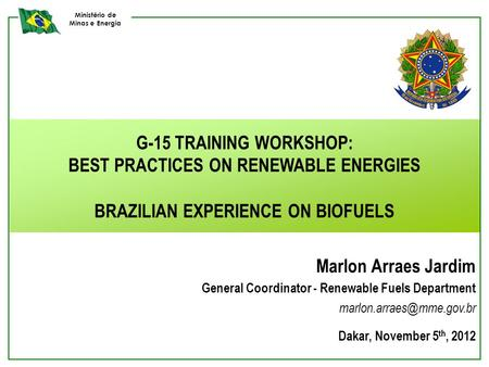 Ministério de Minas e Energia G-15 TRAINING WORKSHOP: BEST PRACTICES ON RENEWABLE ENERGIES BRAZILIAN EXPERIENCE ON BIOFUELS Marlon Arraes Jardim General.