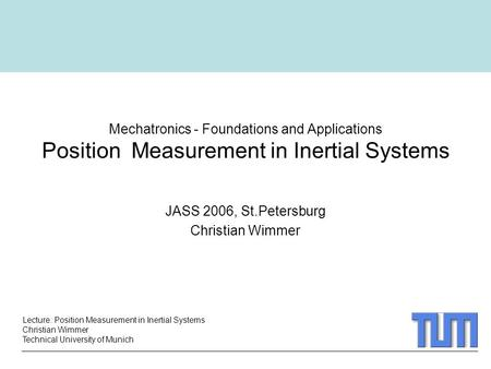 Lecture: Position Measurement in Inertial Systems Christian Wimmer Technical University of Munich Mechatronics - Foundations and Applications Position.