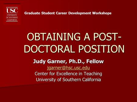 OBTAINING A POST- DOCTORAL POSITION Judy Garner, Ph.D., Fellow Center for Excellence in Teaching University of Southern California.