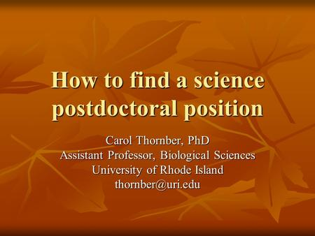 How to find a science postdoctoral position Carol Thornber, PhD Assistant Professor, Biological Sciences University of Rhode Island