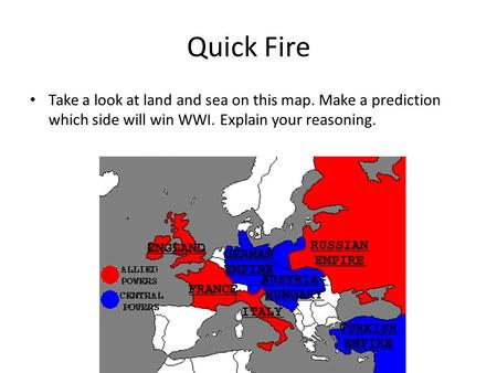 Quick Fire Take a look at land and sea on this map. Make a prediction which side will win WWI. Explain your reasoning.