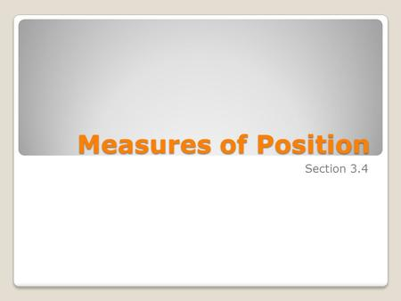 Measures of Position Section 3.4. Objectives Identify the position of a data value in a data set, using various measures of position such as percentiles,