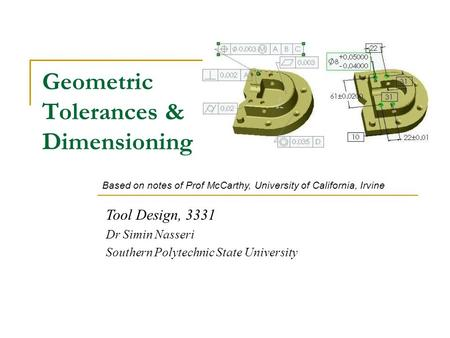 Geometric Tolerances & Dimensioning Tool Design, 3331 Dr Simin Nasseri Southern Polytechnic State University Based on notes of Prof McCarthy, University.