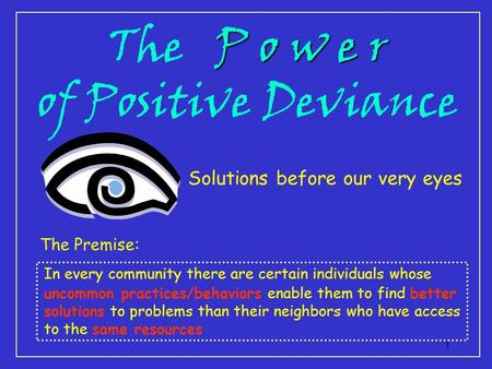 1 P o w e r The P o w e r of Positive Deviance Solutions before our very eyes The Premise: In every community there are certain individuals whose uncommon.