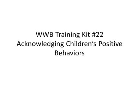 WWB Training Kit #22 Acknowledging Children's Positive Behaviors.