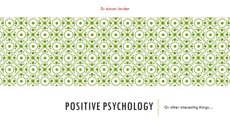 Dr Aaron Jarden POSITIVE PSYCHOLOGY Or other interesting things…
