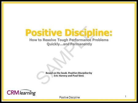 SAMPLE Positive Discipline 1 Positive Discipline: How to Resolve Tough Performance Problems Quickly...and Permanently Positive Discipline: How to Resolve.