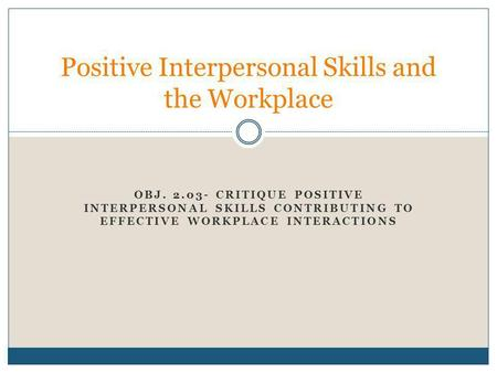 OBJ. 2.03- CRITIQUE POSITIVE INTERPERSONAL SKILLS CONTRIBUTING TO EFFECTIVE WORKPLACE INTERACTIONS Positive Interpersonal Skills and the Workplace.