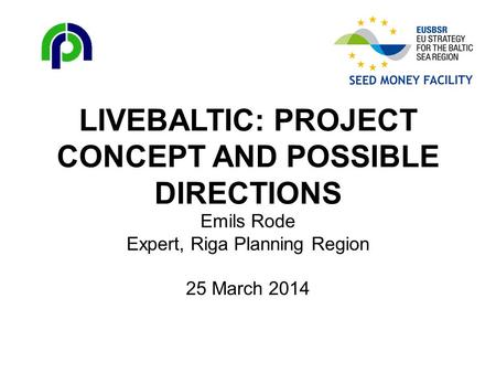 LIVEBALTIC: PROJECT CONCEPT AND POSSIBLE DIRECTIONS Emils Rode Expert, Riga Planning Region 25 March 2014.