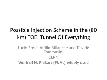 Possible Injection Scheme in the (80 km) TOE: Tunnel Of Everything Lucio Rossi, Attilio Milanese and Davide Tommasini CERN Work of H. Piekarz (FNAL) widely.