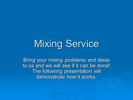 Mixing Service Bring your mixing problems and ideas to us and we will see if it can be done! The following presentation will demonstrate how it works.