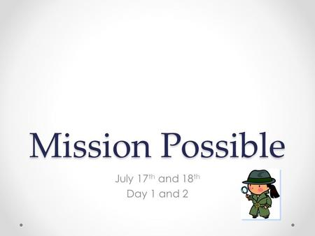 Mission Possible July 17 th and 18 th Day 1 and 2.