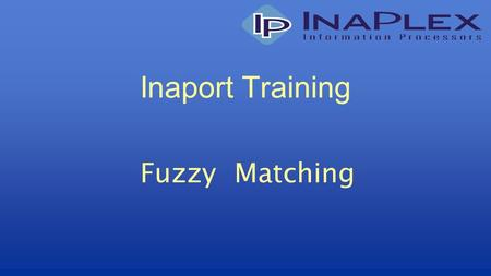 Inaport Training Fuzzy Matching. © Copyright 2010 InaPlex Inc Matching Process of deciding which record or set of records in the target table(s) should.