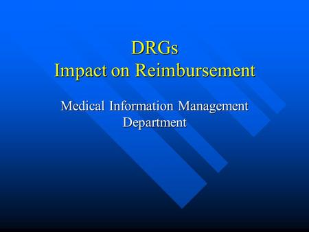 DRGs Impact on Reimbursement Medical Information Management Department.
