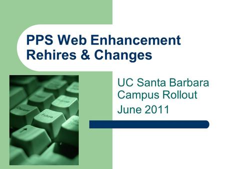 PPS Web Enhancement Rehires & Changes UC Santa Barbara Campus Rollout June 2011.
